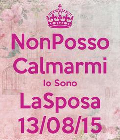Poster: NonPosso Calmarmi Io Sono LaSposa 13/08/15