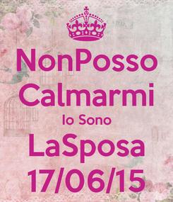 Poster: NonPosso Calmarmi Io Sono LaSposa 17/06/15
