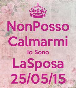 Poster: NonPosso Calmarmi Io Sono LaSposa 25/05/15
