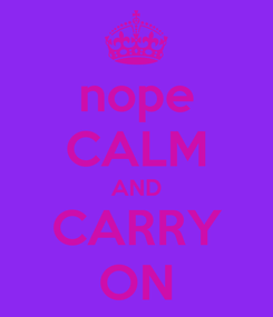 Poster: nope CALM AND CARRY ON