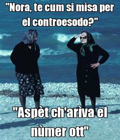 "Poster: ""Nora, te cum si mìsa per el controesodo?"" ""Aspèt ch'arìva el nùmer ott"""