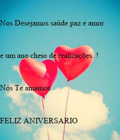 Poster: Nos Desejamos saúde paz e amor   e um ano cheio de realizações. !   Nós Te amamos    FELIZ ANIVERSARIO