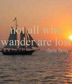 Poster: not all who wander are lost                                 -faris farsy