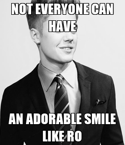Poster: NOT EVERYONE CAN HAVE AN ADORABLE SMILE LIKE RO