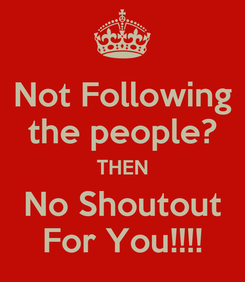 Poster: Not Following the people? THEN No Shoutout For You!!!!