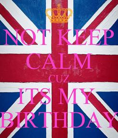 Poster: NOT KEEP CALM CUZ ITS MY  BIRTHDAY