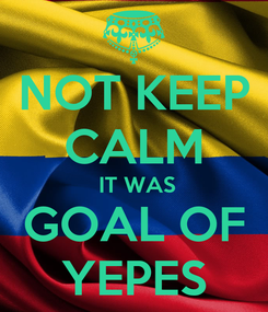 Poster: NOT KEEP CALM  IT WAS GOAL OF YEPES