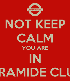 Poster: NOT KEEP CALM YOU ARE IN PIRAMIDE CLUB