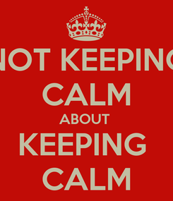 Poster: NOT KEEPING CALM ABOUT  KEEPING  CALM