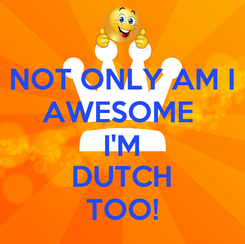 Poster: NOT ONLY AM I AWESOME  I'M DUTCH TOO!