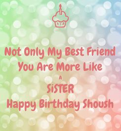 Poster: Not Only My Best Friend You Are More Like A SiSTER Happy Birthday Shoush