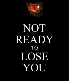 Poster: NOT READY TO LOSE YOU