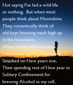 Poster: Not saying I've led a wild life or nothing,  But when most people think about Moonshine They romantically think of old boys brewing mash high up in the mountains. When I think of Moonshine, I remember