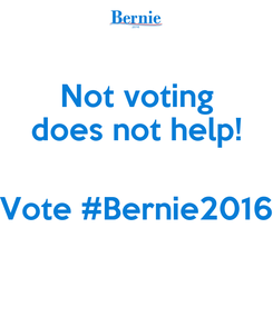 Poster: Not voting does not help!  Vote #Bernie2016