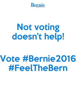 Poster: Not voting doesn't help!  Vote #Bernie2016 #FeelTheBern