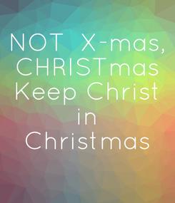 Poster: NOT  X-mas, CHRISTmas Keep Christ  in  Christmas