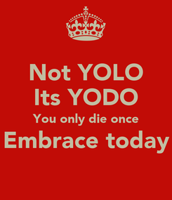 Poster: Not YOLO Its YODO You only die once Embrace today