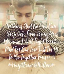 Poster:   Nothing And No One Can  Stop Me From Loving You  Because I Will Fight For You  And For Our Love Just For Us  To Be Together Forever <3 #HarjitEuniceDhillon#