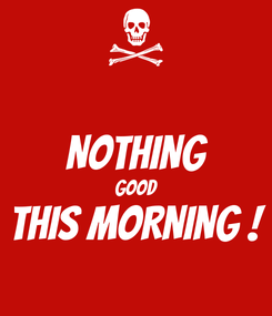 Poster:  NOTHING GOOD THIS MORNING !