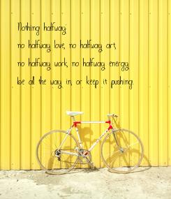 Poster: Nothing halfway: no halfway love, no halfway art, no halfway work, no halfway energy; be all the way in, or keep it pushing.