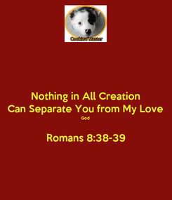 Poster: Nothing in All Creation Can Separate You from My Love God  Romans 8:38-39