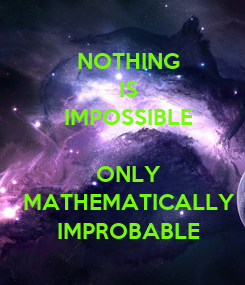 Poster:    NOTHING  IS  IMPOSSIBLE   ONLY  MATHEMATICALLY  IMPROBABLE
