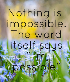 """Poster: Nothing is  impossible.  The word  itself says  """"I'm  possible"""""""