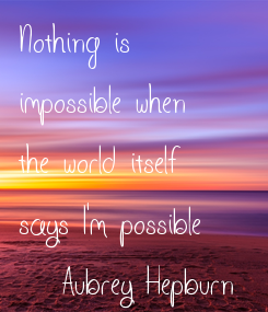 Poster: Nothing is  impossible when the world itself says I'm possible (Aubrey Hepburn)