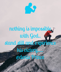 Poster: nothing is impossible with God.. stand still and experience his victory..... @denis Prince