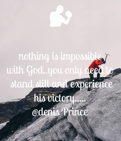 Poster: nothing is impossible with God..you only need to  stand still and experience his victory..... @denis Prince