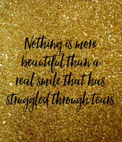 Poster: Nothing is more beautiful than a real smile that has struggled through tears