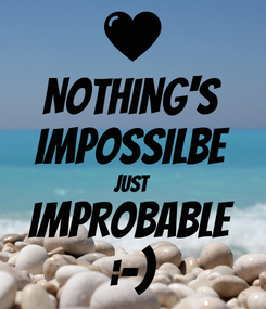 Poster: NOTHING'S IMPOSSILBE JUST IMPROBABLE :-)