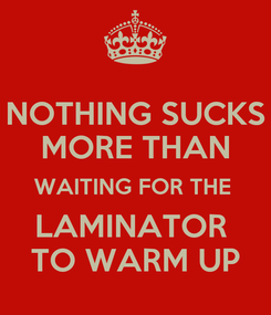 Poster: NOTHING SUCKS MORE THAN WAITING FOR THE  LAMINATOR  TO WARM UP