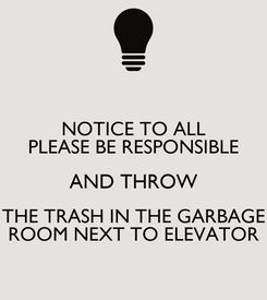 Poster: NOTICE TO ALL PLEASE BE RESPONSIBLE AND THROW THE TRASH IN THE GARBAGE ROOM NEXT TO ELEVATOR