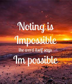 Poster: Noting is Impossible the word itself says Im possible