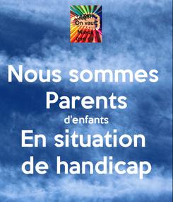 Poster: Nous sommes  Parents d'enfants En situation  de handicap