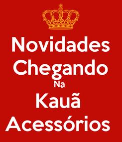 Poster: Novidades Chegando Na  Kauã  Acessórios