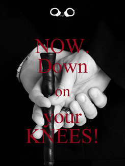 Poster: NOW. Down on your KNEES!