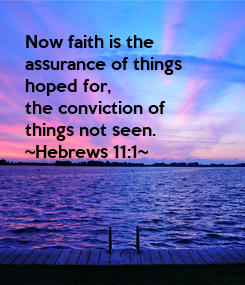 Poster: Now faith is the  assurance of things hoped for, the conviction of things not seen. ~Hebrews 11:1~