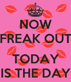 Poster: NOW FREAK OUT  TODAY IS THE DAY