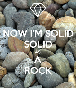 Poster: NOW I'M SOLID SOLID AS A ROCK