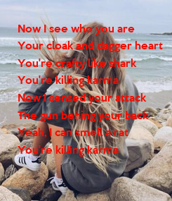 Poster: Now I see who you are Your cloak and dagger heart You're crafty like shark You're killing karma Now I sensed your attack The gun behing your back Yeah, I can smell a rat You're killing karma