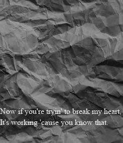 Poster: Now if you're tryin' to break my heart,