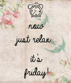Poster: now just relax...  it's friday!