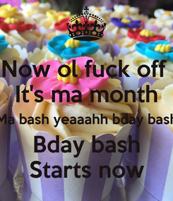 Poster: Now ol fuck off  It's ma month Ma bash yeaaahh bday bash Bday bash Starts now