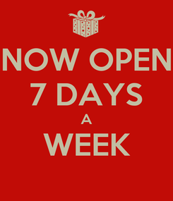 Poster: NOW OPEN 7 DAYS A WEEK
