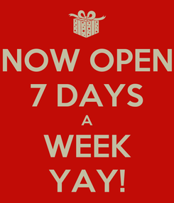 Poster: NOW OPEN 7 DAYS A WEEK YAY!
