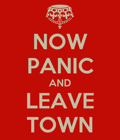 Poster: NOW PANIC AND LEAVE TOWN
