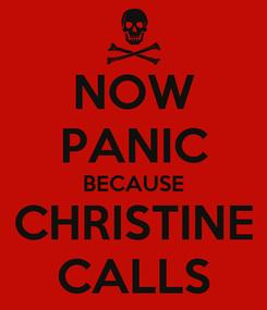 Poster: NOW PANIC BECAUSE CHRISTINE CALLS