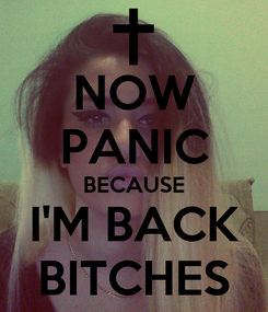 Poster: NOW PANIC BECAUSE I'M BACK BITCHES